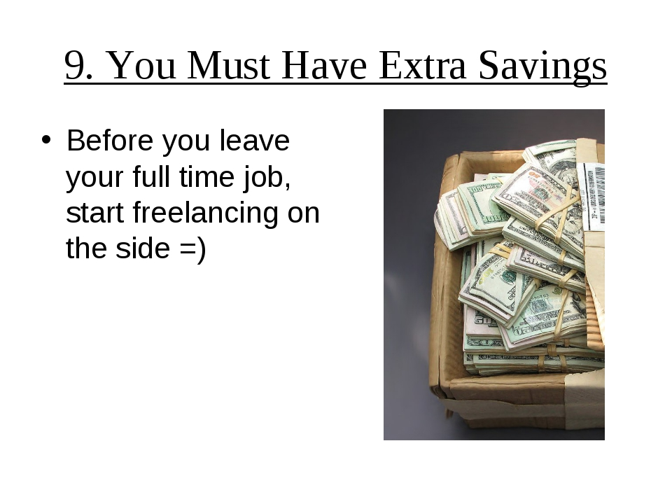 9. You Must Have Extra Savings Before you leave your full time job, start fre...