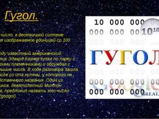 Гугол. Гуго́л— число, в десятичной системе счисления изображаемое единицей со
