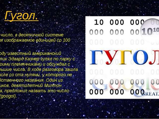 Гугол. Гуго́л— число, в десятичной системе счисления изображаемое единицей со...