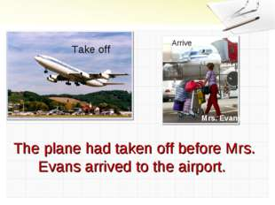 Take off Arrive Mrs. Evans The plane had taken off before Mrs. Evans arrived