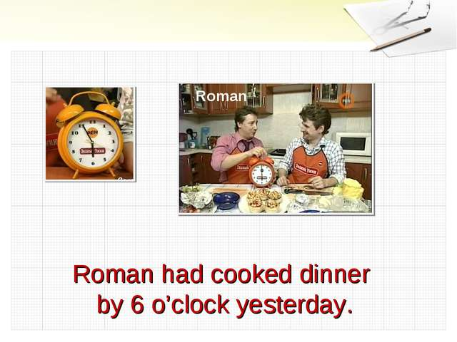 Roman had cooked dinner by 6 o'clock yesterday. Roman