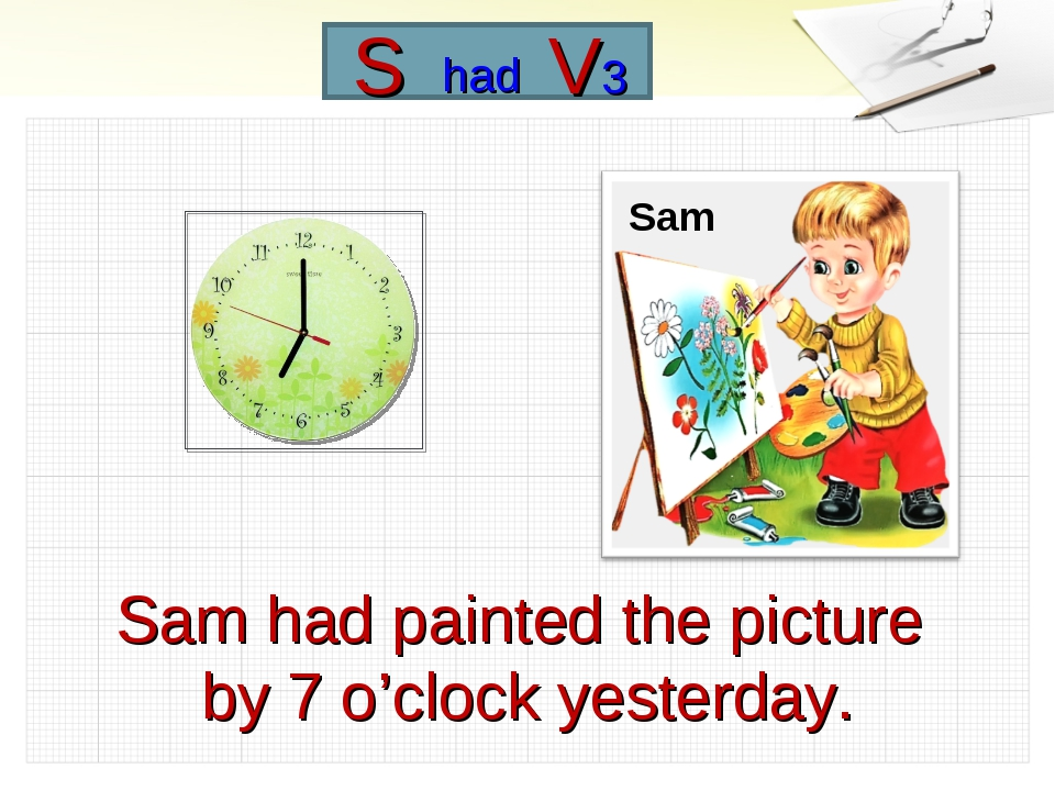 Sam had painted the picture by 7 o'clock yesterday. Sam