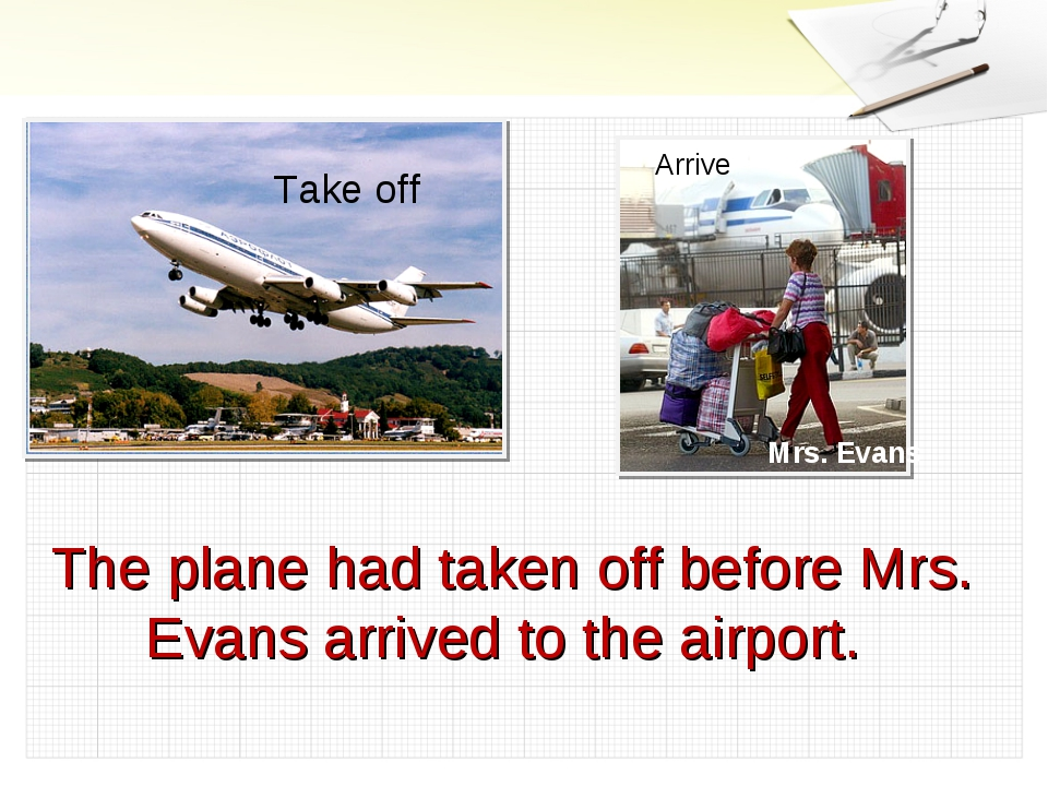 Take off Arrive Mrs. Evans The plane had taken off before Mrs. Evans arrived...