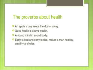 The proverbs about health An apple a day keeps the doctor away. Good health i