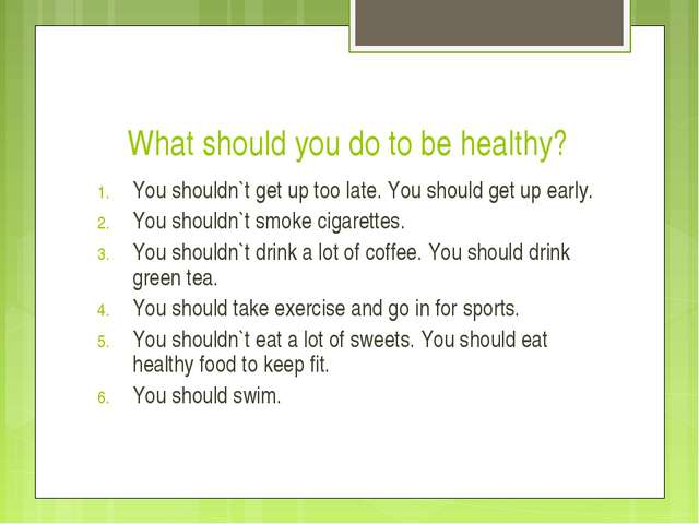 What should you do to be healthy? You shouldn`t get up too late. You should g...