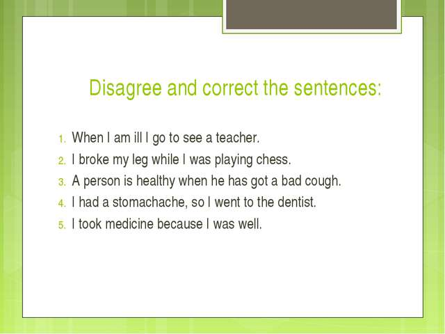 Disagree and correct the sentences: When I am ill I go to see a teacher. I b...