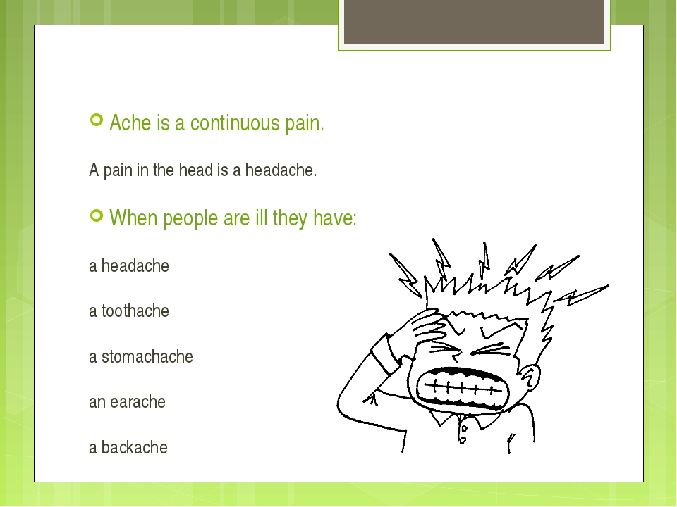 Ache is a continuous pain. A pain in the head is a headache. When people are...