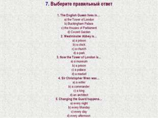 7. Выберите правильный ответ 1. The English Queen lives in… a) the Tower of L