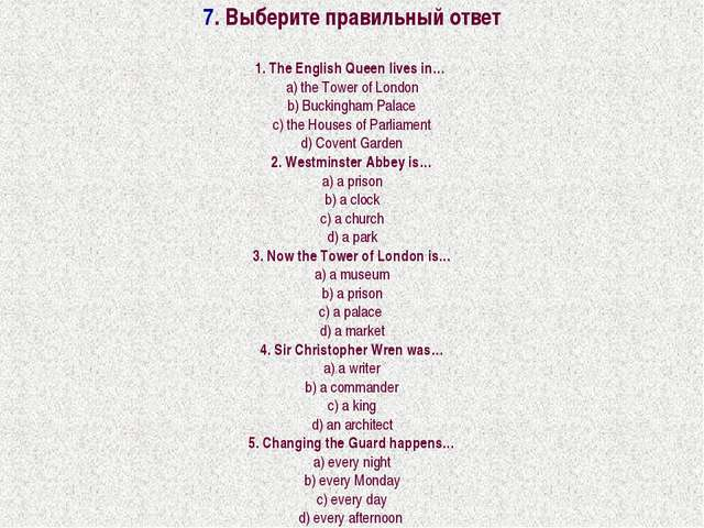 7. Выберите правильный ответ 1. The English Queen lives in… a) the Tower of L...