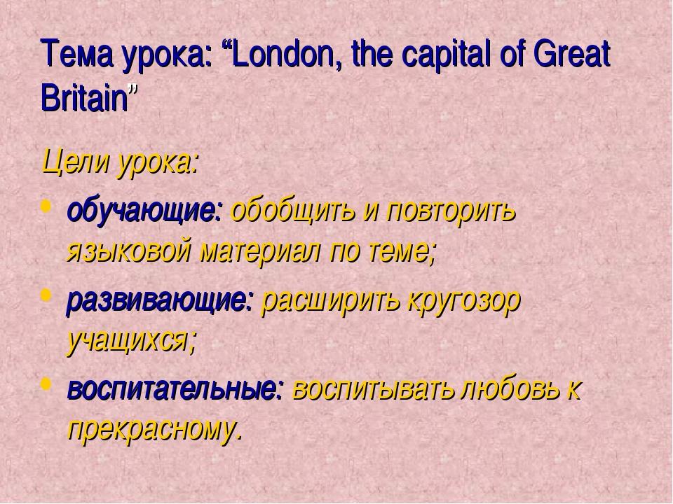 "Тема урока: ""London, the capital of Great Britain"" Цели урока: обучающие: обо..."