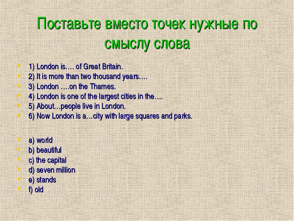 Поставьте вместо точек нужные по смыслу слова 1) London is…. of Great Britain...
