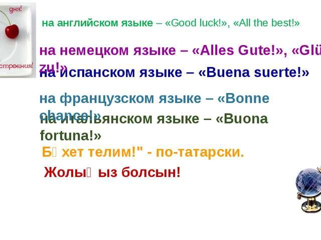 на английском языке– «Good luck!», «Аll the best!» на испанском языке– «Вue...
