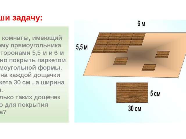 Реши задачу: Пол комнаты, имеющий форму прямоугольника со сторонами 5,5 м и 6...