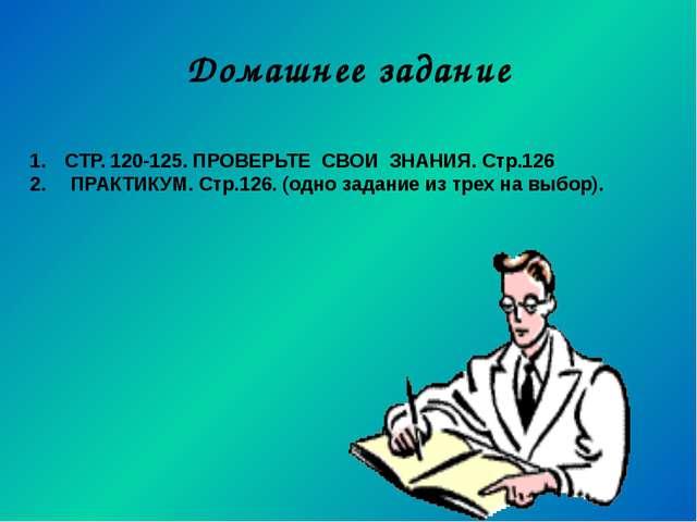 Домашнее задание СТР. 120-125. ПРОВЕРЬТЕ СВОИ ЗНАНИЯ. Стр.126 ПРАКТИКУМ. Стр....