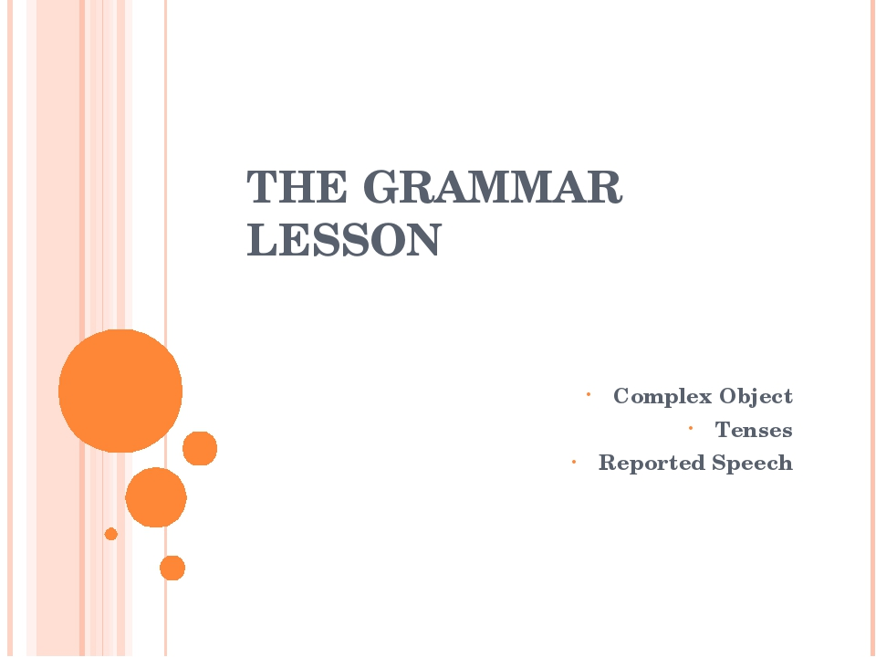 THE GRAMMAR LESSON Complex Object Tenses Reported Speech