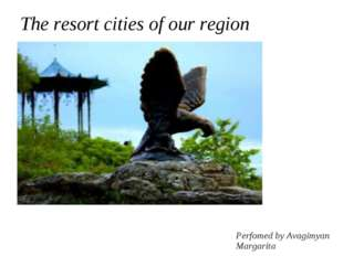 The resort cities of our region Perfomed by Avagimyan Margarita