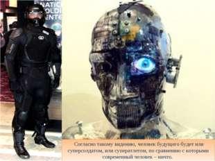 Согласно такому видению, человек будущего будет или суперсолдатом, или супер
