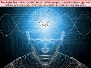 Бессмертие будет достигаться тем, что мозг будет сканироваться атом за атомом