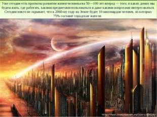 Уже сегодня есть прогнозы развития жизни человека на 50—100 лет вперед — того