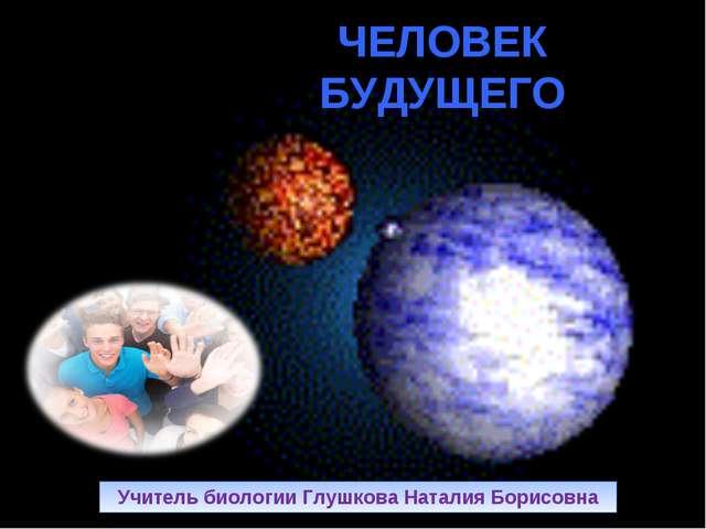ЧЕЛОВЕК БУДУЩЕГО Учитель биологии Глушкова Наталия Борисовна