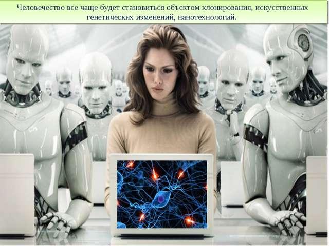 Человечество все чаще будет становиться объектом клонирования, искусственных...