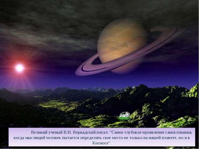"""Великий ученый В.И. Вернадский писал: """"Самое глубокое проявление самосознани..."""