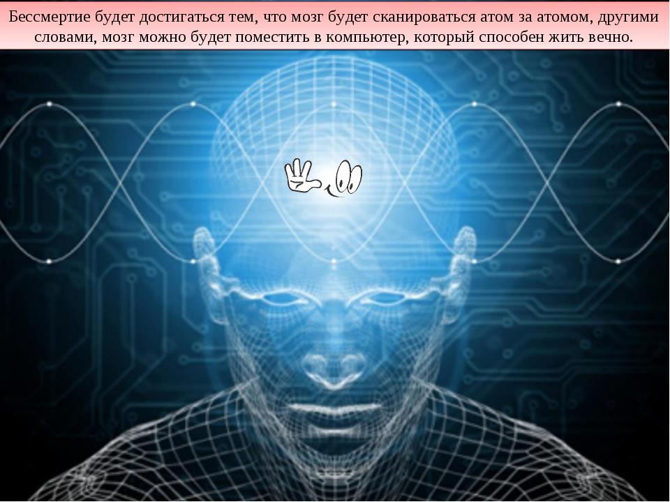 Бессмертие будет достигаться тем, что мозг будет сканироваться атом за атомом...