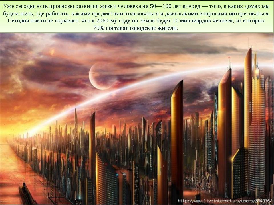 Уже сегодня есть прогнозы развития жизни человека на 50—100 лет вперед — того...