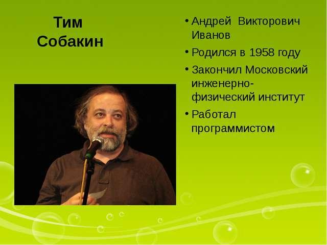 Тим Собакин Андрей Викторович Иванов Родился в 1958 году Закончил Московский...