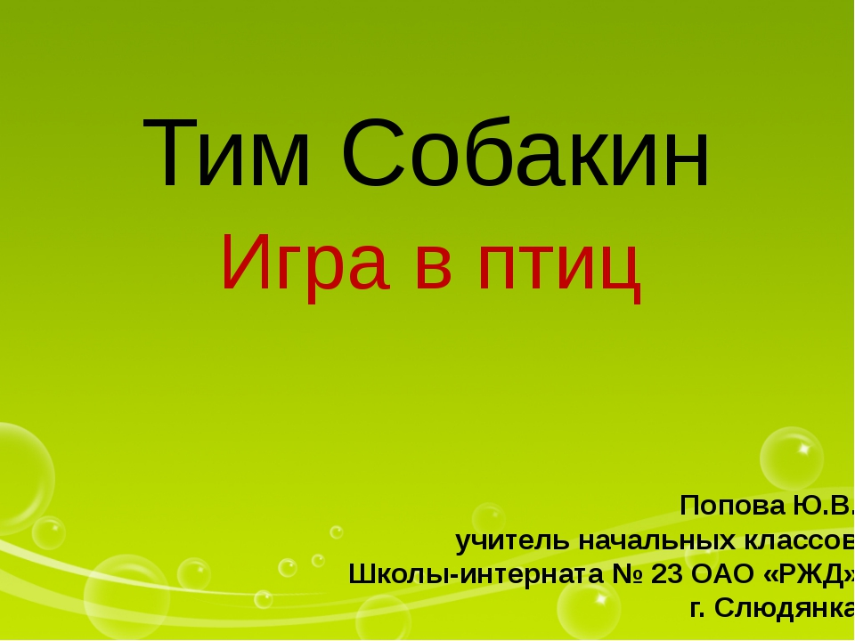 Тим Собакин Игра в птиц Попова Ю.В. учитель начальных классов Школы-интерната...