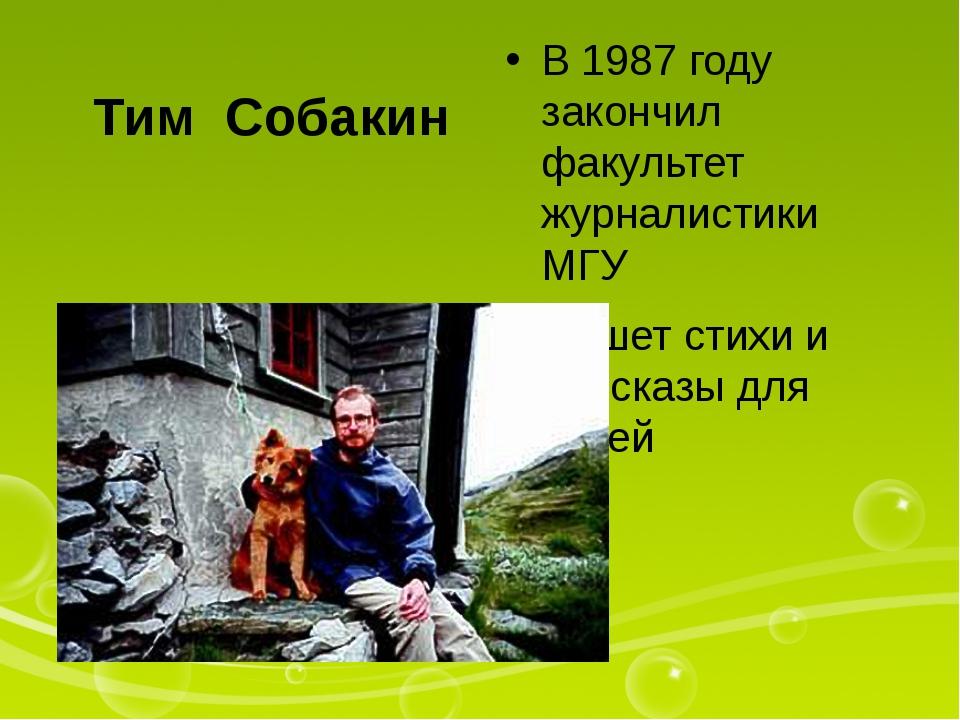 Тим Собакин В 1987 году закончил факультет журналистики МГУ Пишет стихи и рас...
