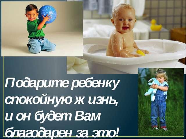 Подарите ребенку спокойную жизнь, и он будет Вам благодарен за это!