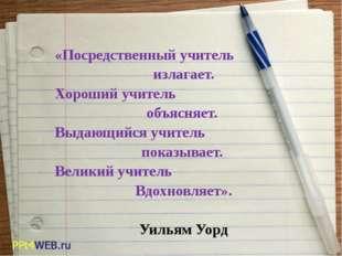 «Посредственный учитель излагает. Хороший учитель объясняет. Выдающийся учит