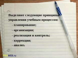 Выделяют следующие принципы управления учебным процессом:  - планиров