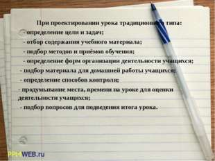 При проектировании урока традиционного типа: -определение цели и задач;