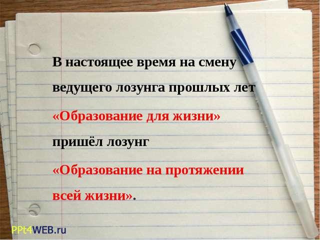 В настоящее время на смену ведущего лозунга прошлых лет «Образование для жиз...