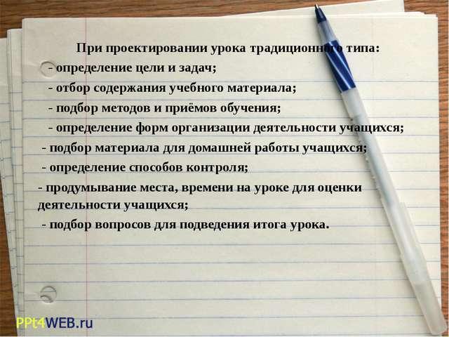 При проектировании урока традиционного типа: -определение цели и задач;...
