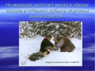 На медведя налетает маска в образе ворона и отбирает добычу. Мужчины вновь бо
