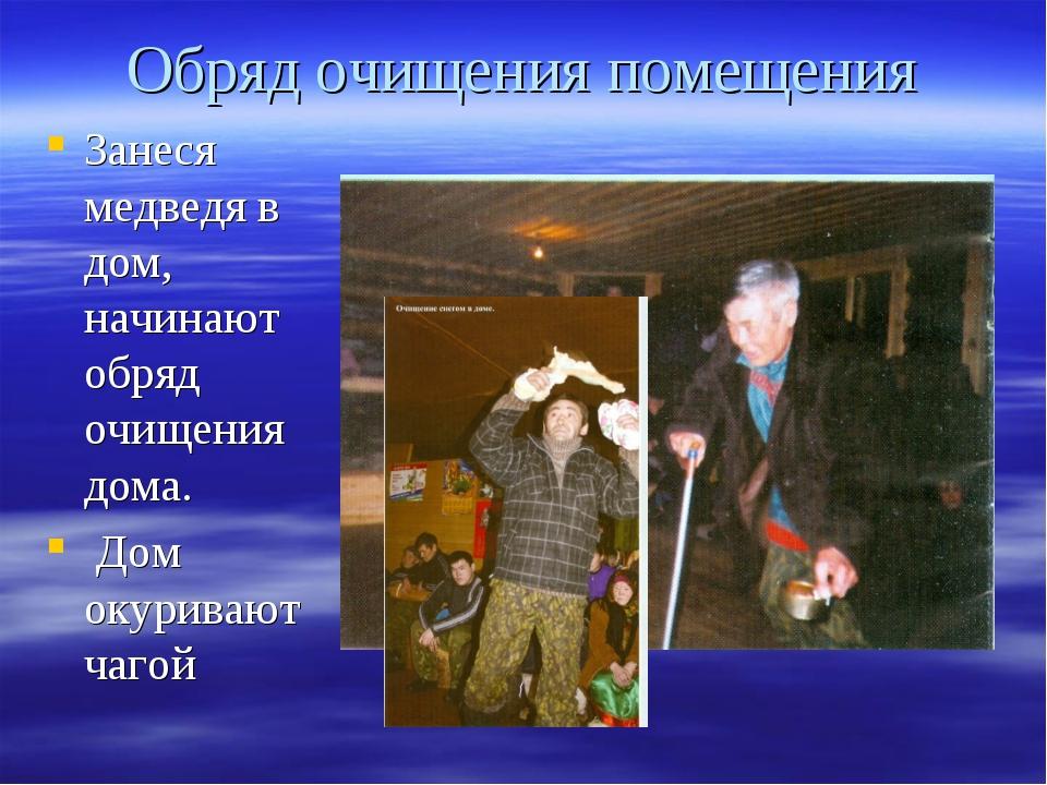 Обряд очищения помещения Занеся медведя в дом, начинают обряд очищения дома....