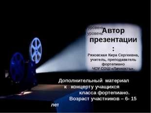 Автор презентации : Ряховская Кира Сергеевна, учитель, преподаватель фортепи