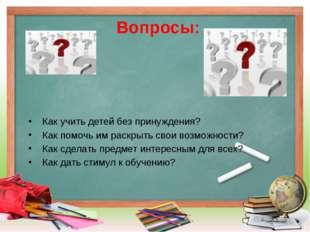 Вопросы: Как учить детей без принуждения? Как помочь им раскрыть свои возможн