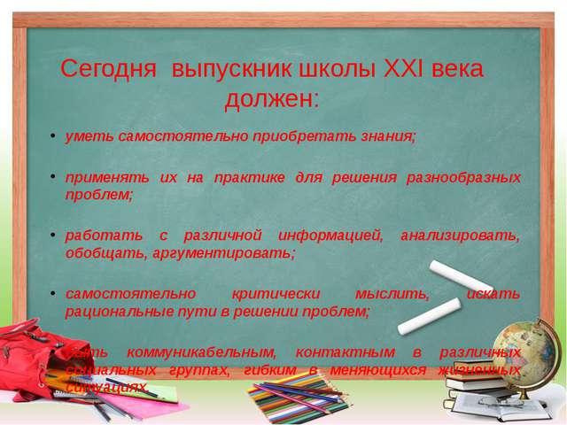 Сегодня выпускник школы XXI века должен: уметь самостоятельно приобретать зна...