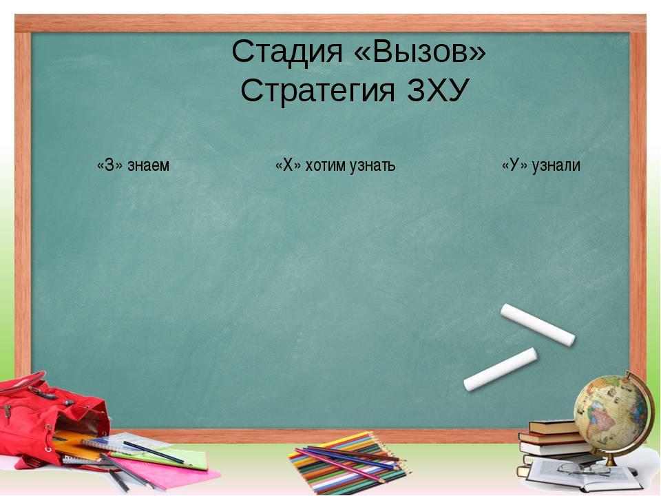 Стадия «Вызов» Стратегия ЗХУ «З» знаем «Х» хотим узнать «У» узнали