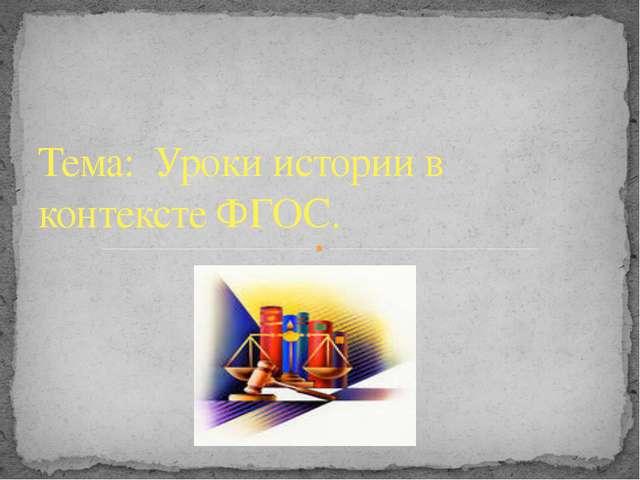 Тема: Уроки истории в контексте ФГОС.