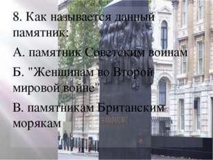 """8. Как называется данный памятник: А. памятник Советским воинам Б. """"Женщинам"""