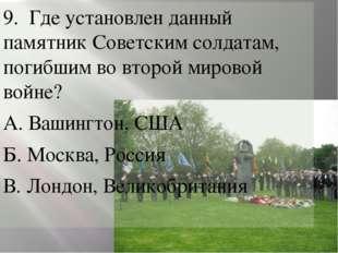 9. Где установлен данный памятник Советским солдатам, погибшим во второй мир