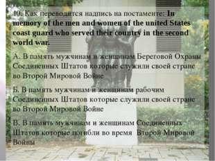 10. Как переводится надпись на постаменте: In memory of the men and women of