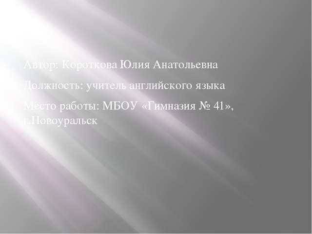 Автор: Короткова Юлия Анатольевна Должность: учитель английского языка Место...