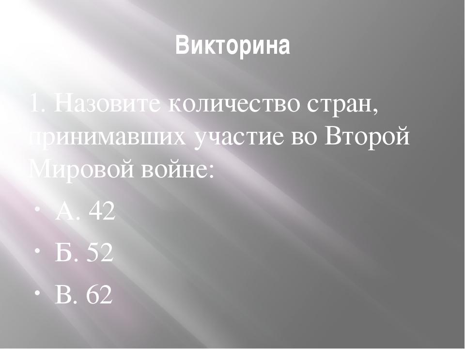 Викторина 1. Назовите количество стран, принимавших участие во Второй Мировой...