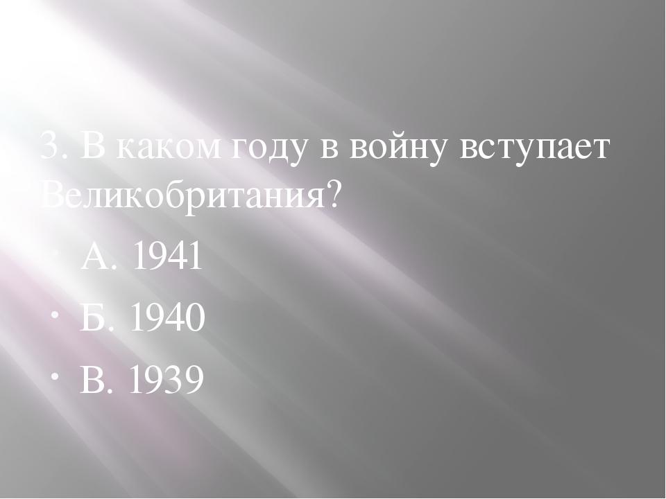 3. В каком году в войну вступает Великобритания? А. 1941 Б. 1940 В. 1939